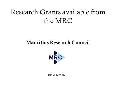 Research Grants available from the MRC Mauritius Research Council 18 th July 2007.