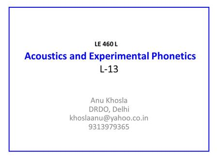 LE 460 L Acoustics and Experimental Phonetics L-13 Anu Khosla DRDO, Delhi 9313979365.