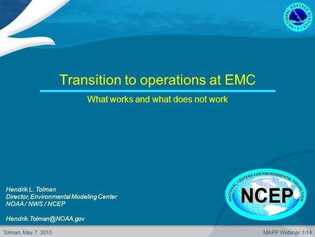 Tolman, May 7, 2015MAPP Webinar, 1/14 Transition to operations at EMC What works and what does not work Hendrik L. Tolman Director, Environmental Modeling.