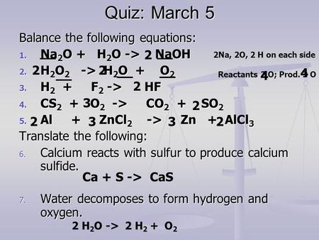 Quiz: March 5 Balance the following equations: 1. Na 2 O + H 2 O -> NaOH 2. H 2 O 2 -> H 2 O + O 2 3. H 2 + F 2 -> HF 4. CS 2 + O 2 -> CO 2 + SO 2 5. Al.