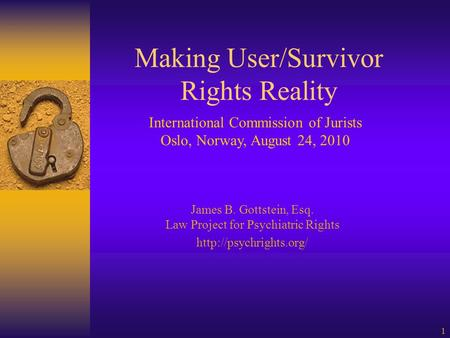 1 Making User/Survivor Rights Reality James B. Gottstein, Esq. Law Project for Psychiatric Rights  International Commission of Jurists.