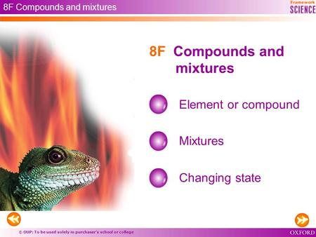 © OUP: To be used solely in purchaser's school or college 8F Compounds and mixtures Element or compound Mixtures 8F Compounds and mixtures Changing state.