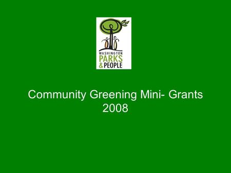 Community Greening Mini- Grants 2008. Washington Parks & People Restores Washington by reconnecting two of its greatest but least utilized strengths: