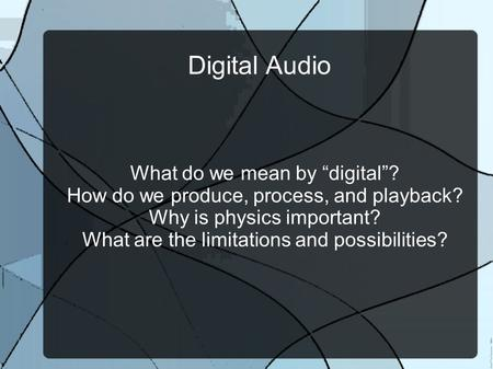 "Digital Audio What do we mean by ""digital""? How do we produce, process, and playback? Why is physics important? What are the limitations and possibilities?"