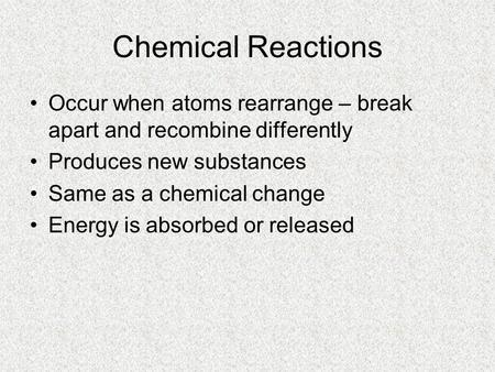 Chemical Reactions Occur when atoms rearrange – break apart and recombine differently Produces new substances Same as a chemical change Energy is absorbed.