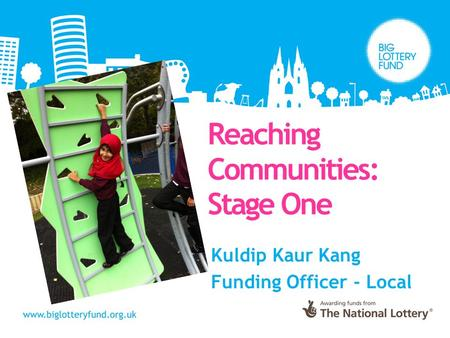 Kuldip Kaur Kang Funding Officer - Local Reaching Communities: Stage One.