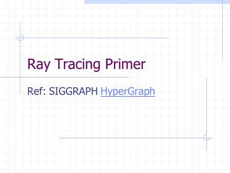 Ray Tracing Primer Ref: SIGGRAPH HyperGraphHyperGraph.