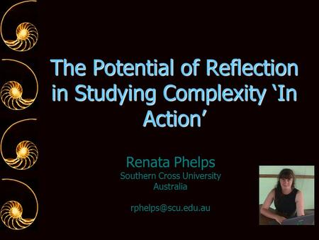 The Potential of Reflection in Studying Complexity 'In Action' Renata Phelps Southern Cross University Australia