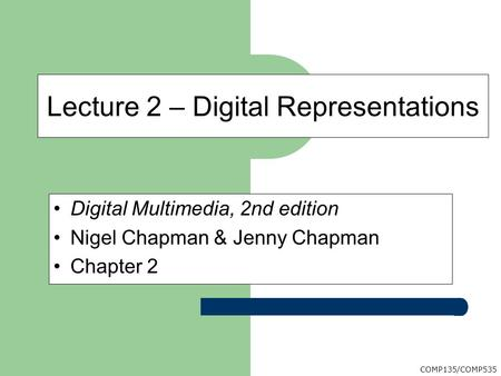 COMP135/COMP535 Digital Multimedia, 2nd edition Nigel Chapman & Jenny Chapman Chapter 2 Lecture 2 – Digital Representations.