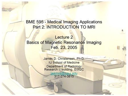 BME 595 - Medical Imaging Applications Part 2: INTRODUCTION TO MRI Lecture 2 Basics of Magnetic Resonance Imaging Feb. 23, 2005 James D. Christensen, Ph.D.