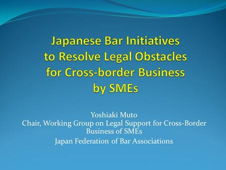Yoshiaki Muto Chair, Working Group on Legal Support for Cross-Border Business of SMEs Japan Federation of Bar Associations.