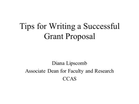 Tips for Writing a Successful Grant Proposal Diana Lipscomb Associate Dean for Faculty and Research CCAS.