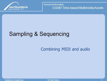 School of Informatics CG087 Time-based Multimedia Assets Sampling & SequencingDr Paul Vickers1 Sampling & Sequencing Combining MIDI and audio.