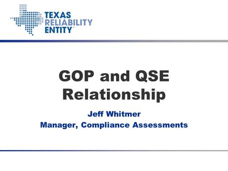 GOP and QSE Relationship Jeff Whitmer Manager, Compliance Assessments Talk with Texas RE June 25, 2012.