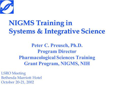 NIGMS Training in Systems & Integrative Science Peter C. Preusch, Ph.D. Program Director Pharmacological Sciences Training Grant Program, NIGMS, NIH LSRO.