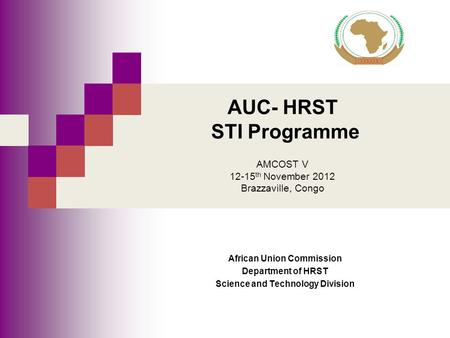 AUC- HRST STI Programme AMCOST V 12-15 th November 2012 Brazzaville, Congo African Union Commission Department of HRST Science and Technology Division.