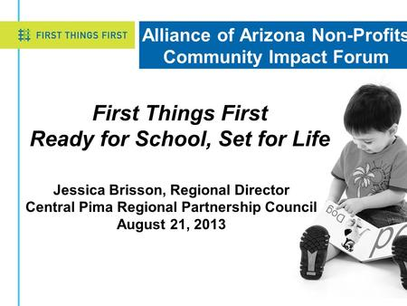 Alliance of Arizona Non-Profits Community Impact Forum Jessica Brisson, Regional Director Central Pima Regional Partnership Council August 21, 2013 First.