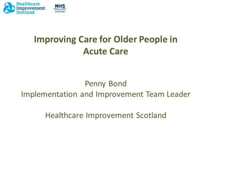 Improving Care for Older People in Acute Care Penny Bond Implementation and Improvement Team Leader Healthcare Improvement Scotland.