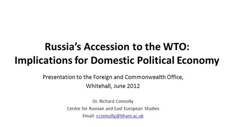 Russia's Accession to the WTO: Implications for Domestic Political Economy Presentation to the Foreign and Commonwealth Office, Whitehall, June 2012 Dr.