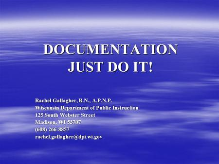 DOCUMENTATION JUST DO IT! Rachel Gallagher, R.N., A.P.N.P. Wisconsin Department of Public Instruction 125 South Webster Street Madison, WI 53707 (608)