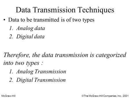 McGraw-Hill©The McGraw-Hill Companies, Inc., 2001 Data Transmission Techniques Data to be transmitted is of two types 1.Analog data 2.Digital data Therefore,