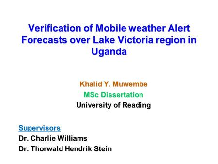 Verification of Mobile weather Alert Forecasts over Lake Victoria region in Uganda Khalid Y. Muwembe MSc Dissertation University of Reading Supervisors.