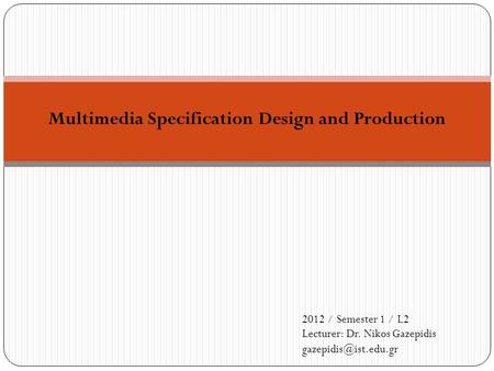 Multimedia Specification Design and Production 2012 / Semester 1 / L2 Lecturer: Dr. Nikos Gazepidis