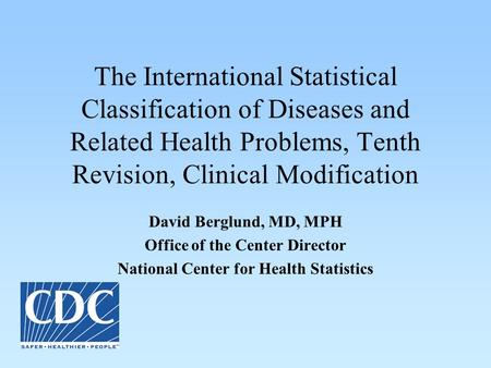 The International Statistical Classification of Diseases and Related Health Problems, Tenth Revision, Clinical Modification David Berglund, MD, MPH Office.