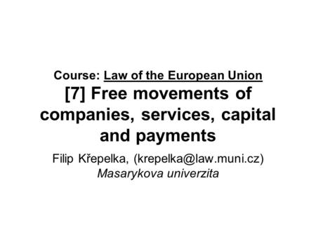 Course: Law of the European Union [7] Free movements of companies, services, capital and payments Filip Křepelka, Masarykova univerzita.