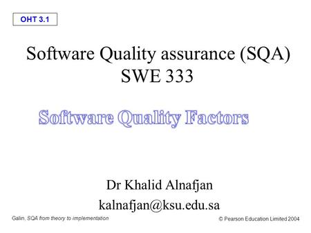 OHT 3.1 Galin, SQA from theory to implementation © Pearson Education Limited 2004 Software Quality assurance (SQA) SWE 333 Dr Khalid Alnafjan