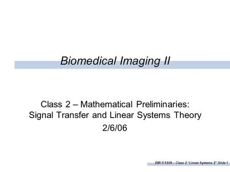 "BMI II SS06 – <strong>Class</strong> 2 ""Linear Systems 2"" Slide 1 Biomedical Imaging II <strong>Class</strong> 2 – <strong>Mathematical</strong> Preliminaries: Signal Transfer and Linear Systems Theory."