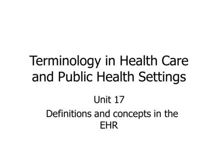Terminology in Health Care and Public Health Settings Unit 17 Definitions and concepts in the EHR.
