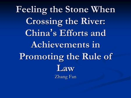 Feeling the Stone When Crossing the River: China ' s Efforts <strong>and</strong> Achievements in Promoting the Rule of Law Zhang Fan.