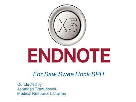 For Saw Swee Hock SPH Conducted by Jonathan Pradubsook Medical Resource Librarian.