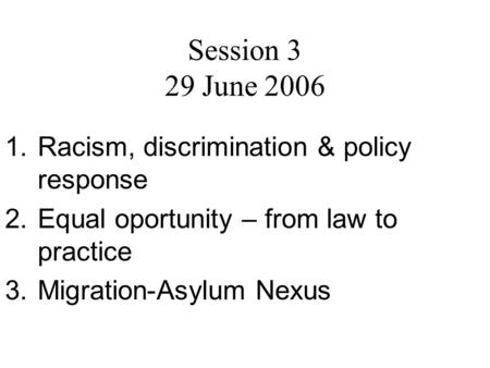 Session 3 29 June 2006 1.Racism, discrimination & policy response 2.Equal oportunity – from law to practice 3.Migration-Asylum Nexus.