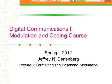 Digital Communications I: Modulation and Coding Course Spring – 2012 Jeffrey N. Denenberg Lecture 2: Formatting and Baseband Modulation.