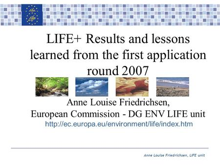 Anne Louise Friedrichsen, LIFE unit LIFE+ Results and lessons learned from the first application round 2007 Anne Louise Friedrichsen, European Commission.