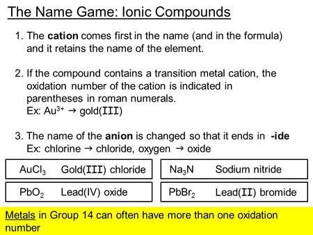 The Name Game: Ionic Compounds 1.The cation comes first in the name (and in the formula) and it retains the name of the element. 2.If the compound contains.