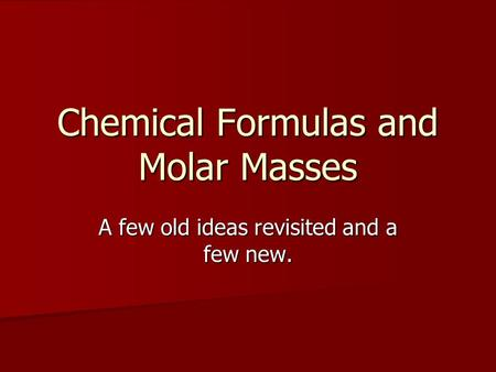 Chemical Formulas and Molar Masses A few old ideas revisited and a few new.