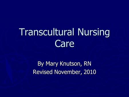 Transcultural Nursing Care By Mary Knutson, RN Revised November, 2010.