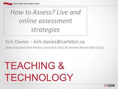 Carleton.ca/edc EDUCATIONAL DEVELOPMENT CENTRE How to Assess? Live and online assessment strategies TEACHING & TECHNOLOGY Kirk Davies –