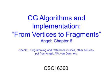 "CG Algorithms and Implementation: ""From Vertices to Fragments"" Angel: Chapter 6 OpenGL Programming and Reference Guides, other sources. ppt from Angel,"