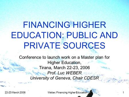 22-23 March 2006Weber, Financing Higher Education1 FINANCING HIGHER EDUCATION: PUBLIC AND PRIVATE SOURCES Conference to launch work on a Master plan for.