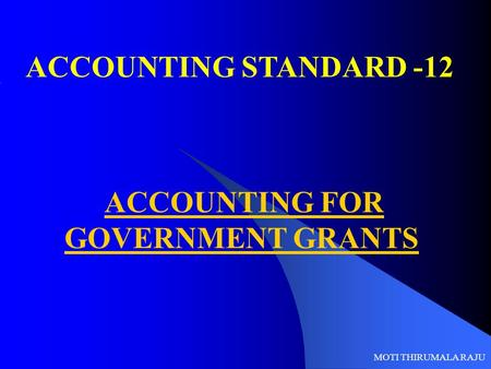 ACCOUNTING STANDARD -12 ACCOUNTING FOR GOVERNMENT GRANTS MOTI THIRUMALA RAJU.