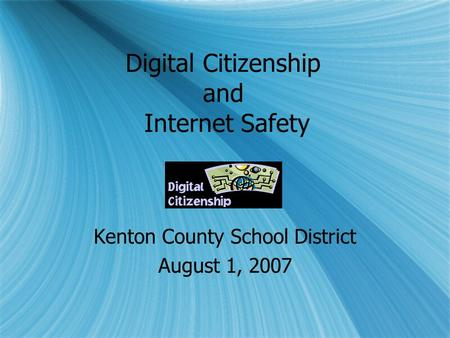 Digital Citizenship and Internet Safety Kenton County School District August 1, 2007 Kenton County School District August 1, 2007.