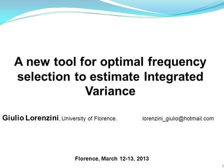 A new tool for optimal frequency selection to estimate Integrated Variance 1 Florence, March 12-13, 2013 Giulio Lorenzini, University of Florence.