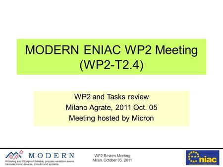 WP2 Review Meeting Milan, October 05, 2011 MODERN ENIAC WP2 Meeting (WP2-T2.4) WP2 and Tasks review Milano Agrate, 2011 Oct. 05 Meeting hosted by Micron.