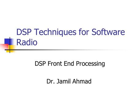 DSP Techniques for Software Radio DSP Front End Processing Dr. Jamil Ahmad.