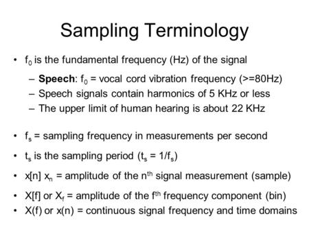 Sampling Terminology f 0 is the fundamental frequency (Hz) of the signal –Speech: f 0 = vocal cord vibration frequency (>=80Hz) –Speech signals contain.