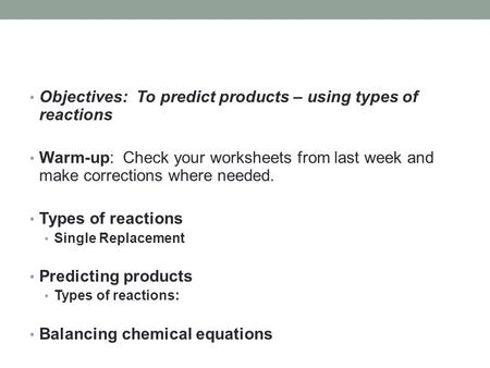 Objectives: To predict products – using types of reactions Warm-up: Check your worksheets from last week and make corrections where needed. Types of reactions.